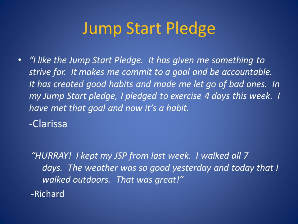 "Jump Start Pledge ""I like the Jump Start Pledge. It has given me something to strive for. It makes me commit to a goal and be accountable. It has crea"
