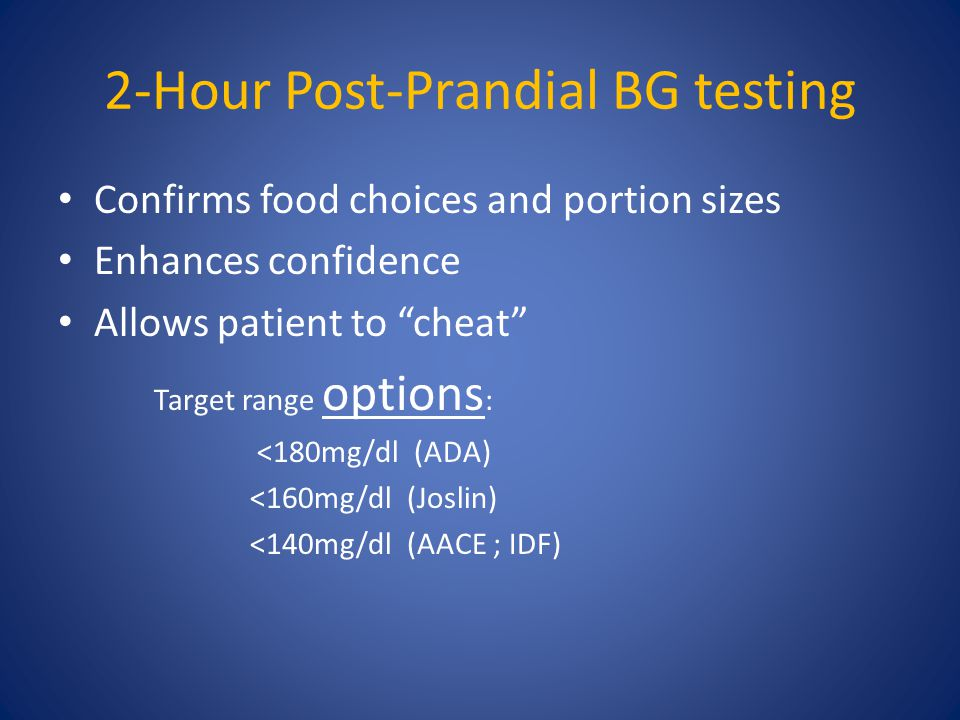 "2-Hour Post-Prandial BG testing Confirms food choices and portion sizes Enhances confidence Allows patient to ""cheat"" Target range options : <180mg/dl"