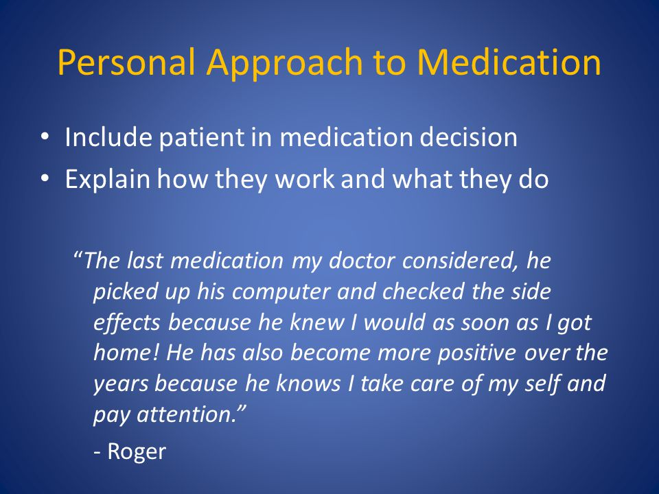 "Personal Approach to Medication Include patient in medication decision Explain how they work and what they do ""The last medication my doctor considere"