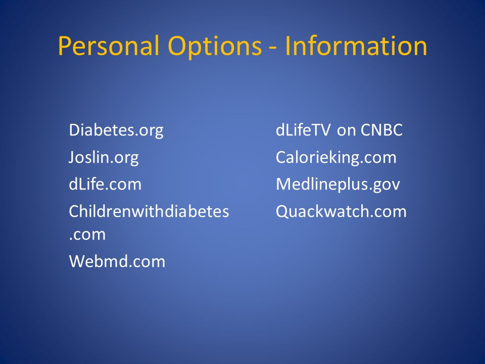Personal Options - Information Diabetes.org Joslin.org dLife.com Childrenwithdiabetes.com Webmd.com dLifeTV on CNBC Calorieking.com Medlineplus.gov Qu