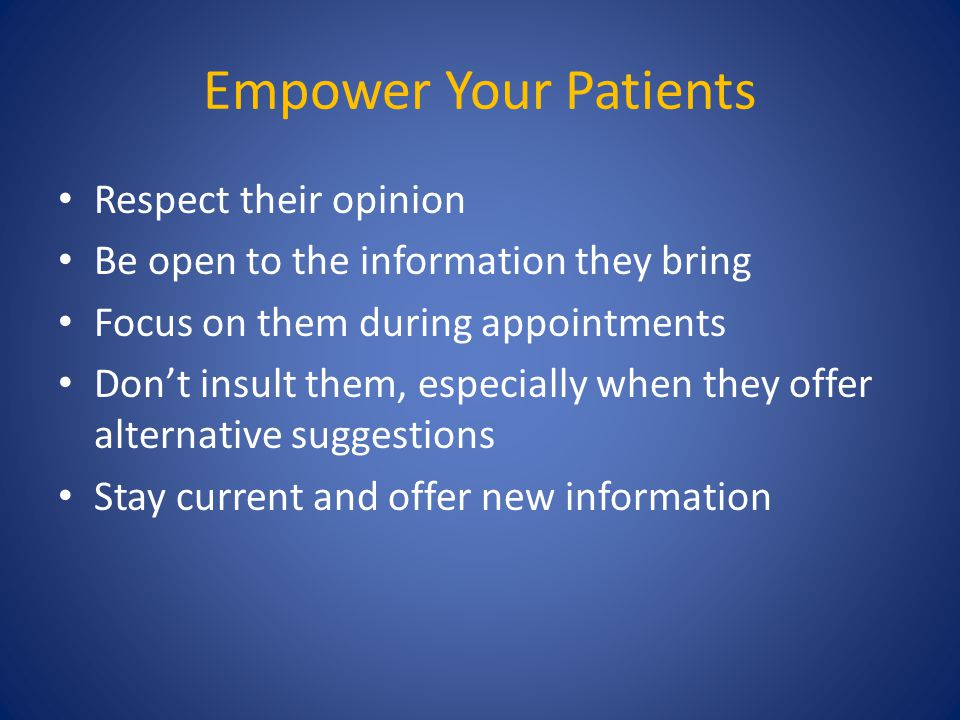Empower Your Patients Respect their opinion Be open to the information they bring Focus on them during appointments Don't insult them, especially when