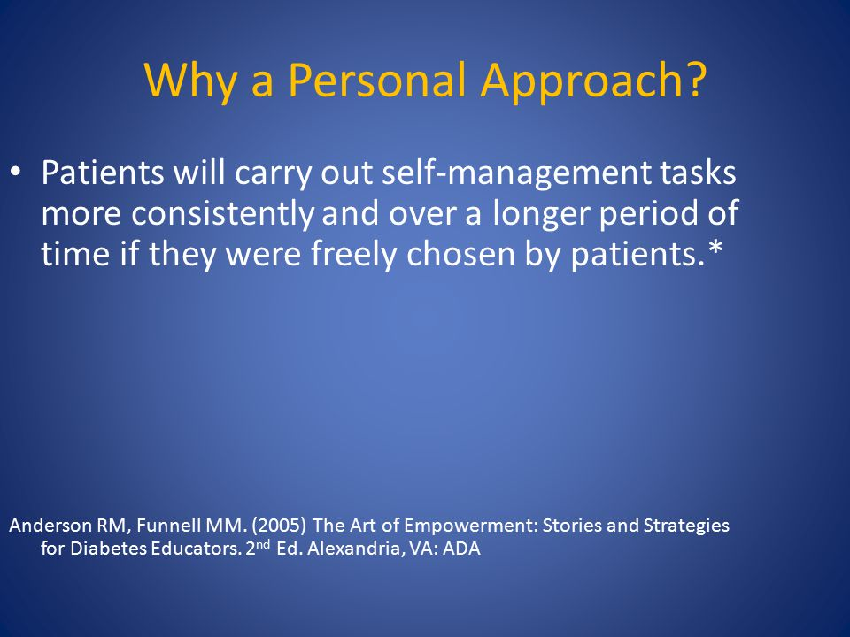 Why a Personal Approach? Patients will carry out self-management tasks more consistently and over a longer period of time if they were freely chosen b