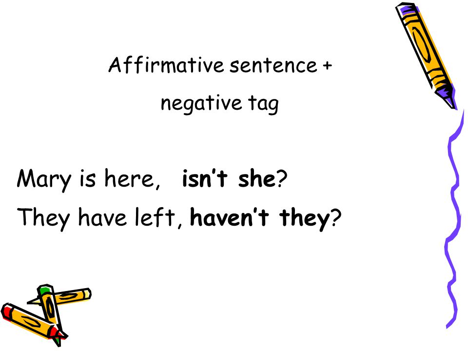 Affirmative sentence + negative tag Mary is here, isn't she? They have left, haven't they?