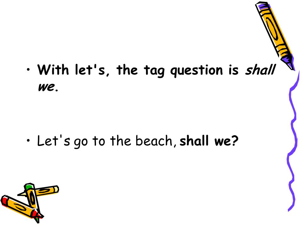 With let's, the tag question is shall we. Let's go to the beach, shall we?