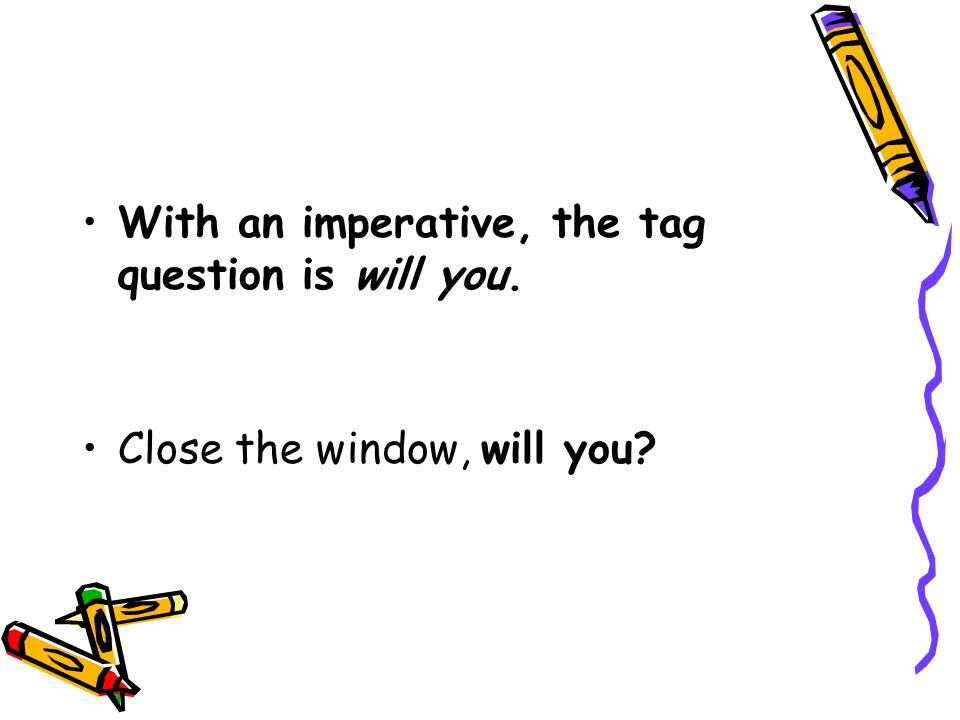 With an imperative, the tag question is will you. Close the window, will you?