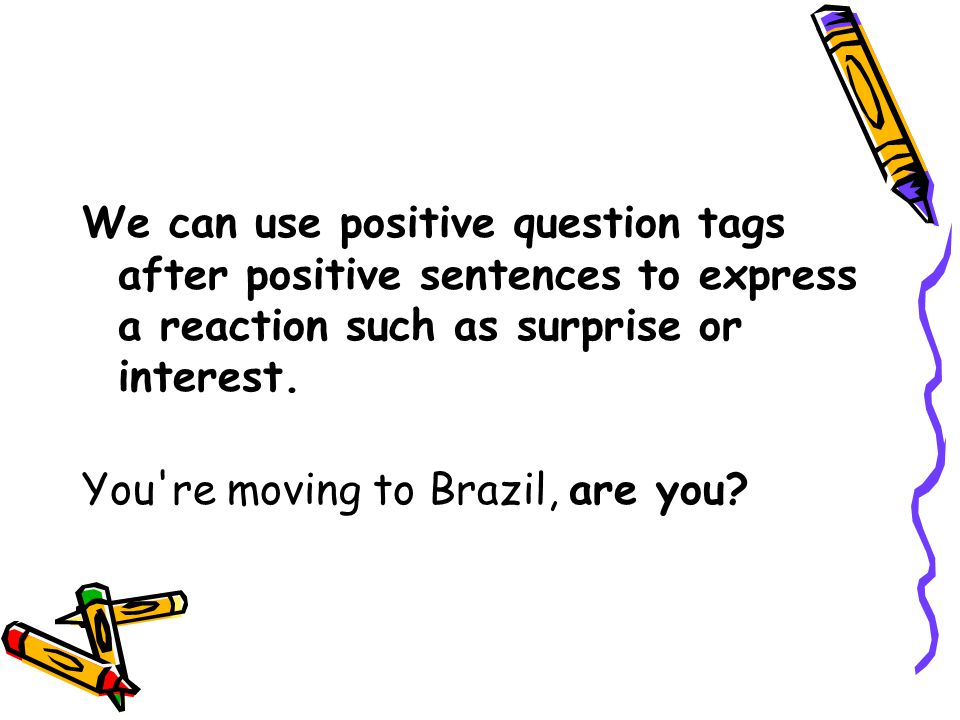 We can use positive question tags after positive sentences to express a reaction such as surprise or interest. You're moving to Brazil, are you?