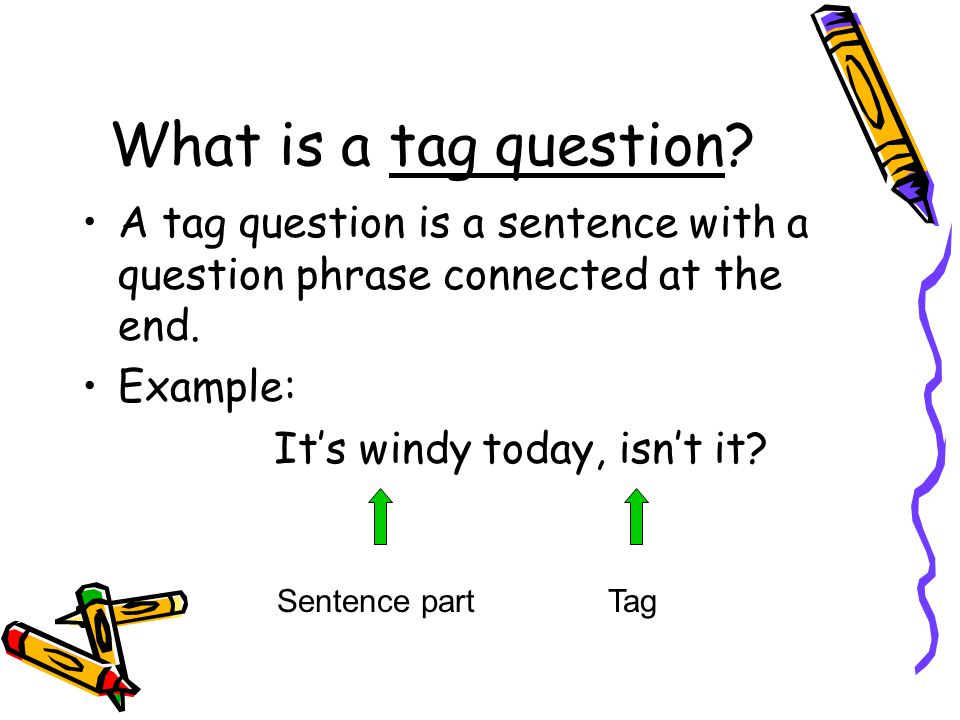 What is a tag question. A tag question is a sentence with a question phrase connected at the end.