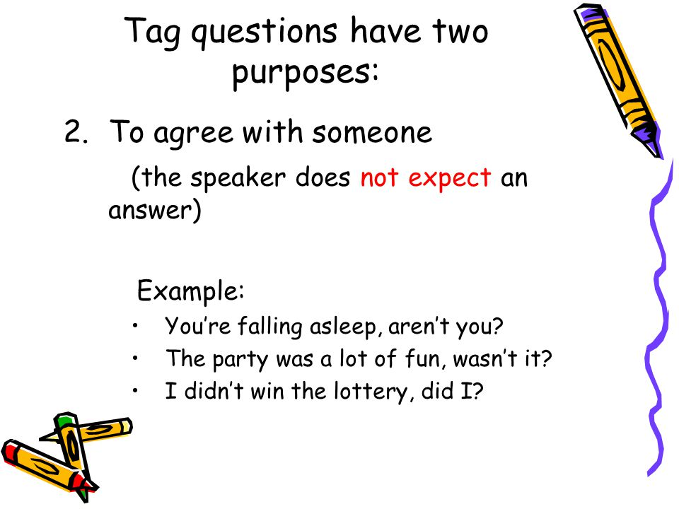 Tag questions have two purposes: 2.To agree with someone (the speaker does not expect an answer) Example: You're falling asleep, aren't you.