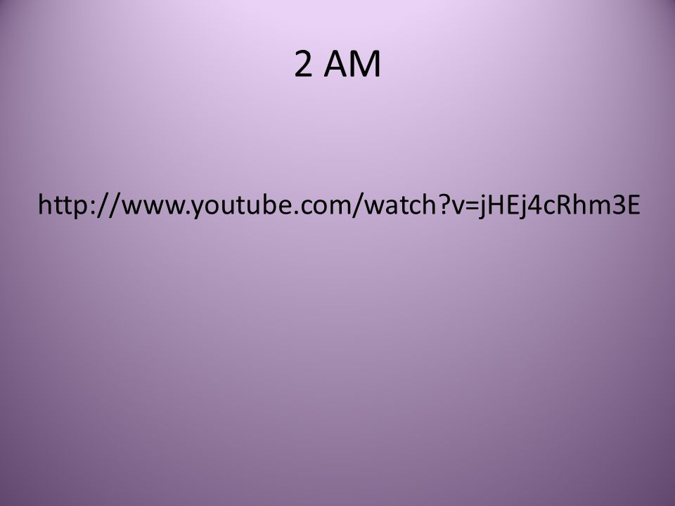 2 AM http://www.youtube.com/watch?v=jHEj4cRhm3E