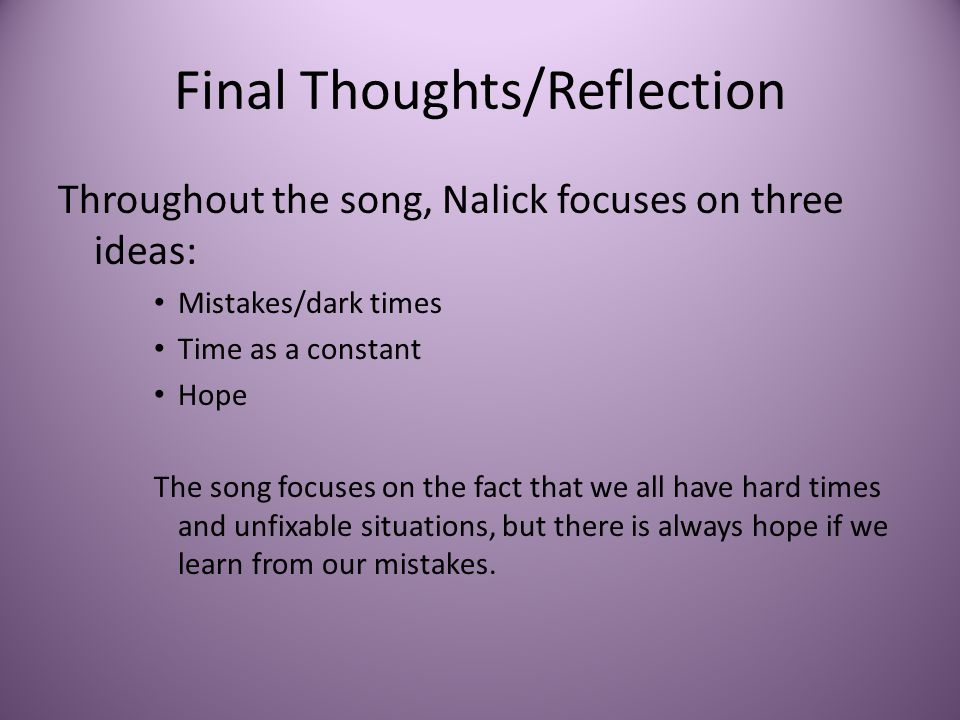 Final Thoughts/Reflection Throughout the song, Nalick focuses on three ideas: Mistakes/dark times Time as a constant Hope The song focuses on the fact
