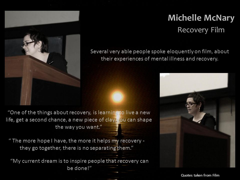 One of the things about recovery, is learning to live a new life, get a second chance, a new piece of clay, you can shape the way you want. The more hope I have, the more it helps my recovery - they go together, there is no separating them. My current dream is to inspire people that recovery can be done! Quotes taken from Film Several very able people spoke eloquently on film, about their experiences of mental illness and recovery.