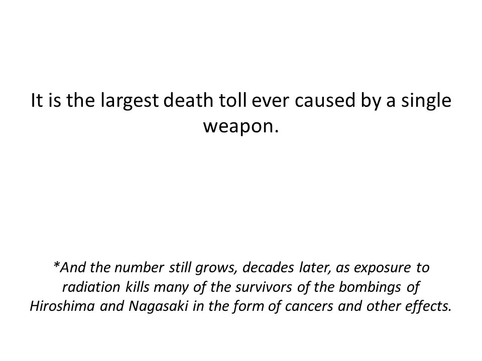 It is the largest death toll ever caused by a single weapon. *And the number still grows, decades later, as exposure to radiation kills many of the su