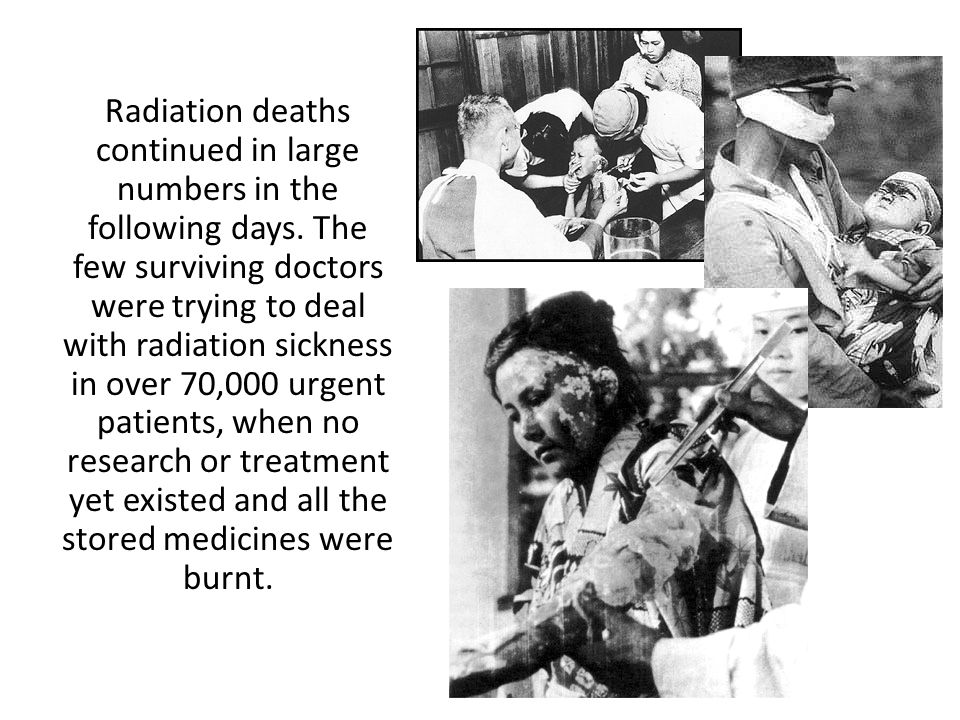 Radiation deaths continued in large numbers in the following days. The few surviving doctors were trying to deal with radiation sickness in over 70,00