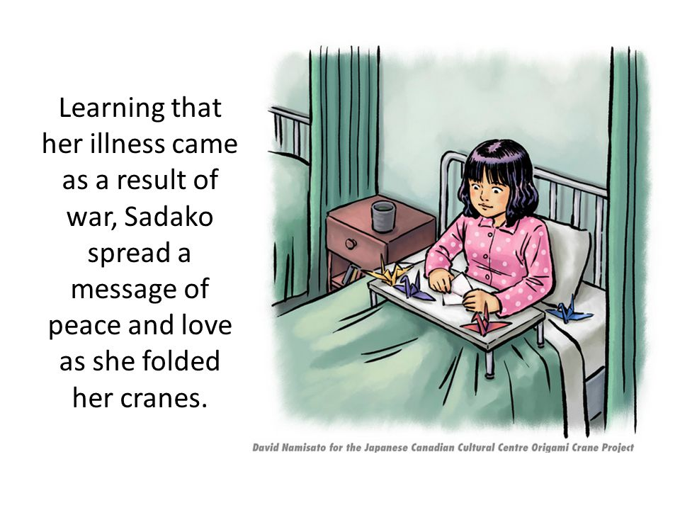 Learning that her illness came as a result of war, Sadako spread a message of peace and love as she folded her cranes.