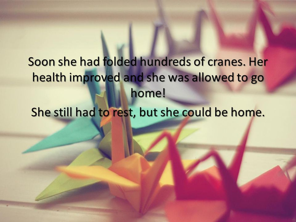 Soon she had folded hundreds of cranes. Her health improved and she was allowed to go home! She still had to rest, but she could be home.