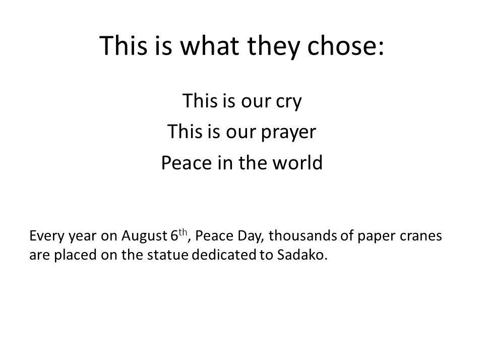 This is what they chose: This is our cry This is our prayer Peace in the world Every year on August 6 th, Peace Day, thousands of paper cranes are pla