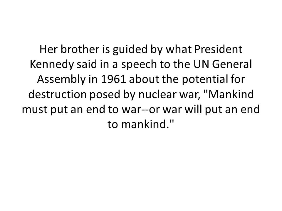 Her brother is guided by what President Kennedy said in a speech to the UN General Assembly in 1961 about the potential for destruction posed by nucle