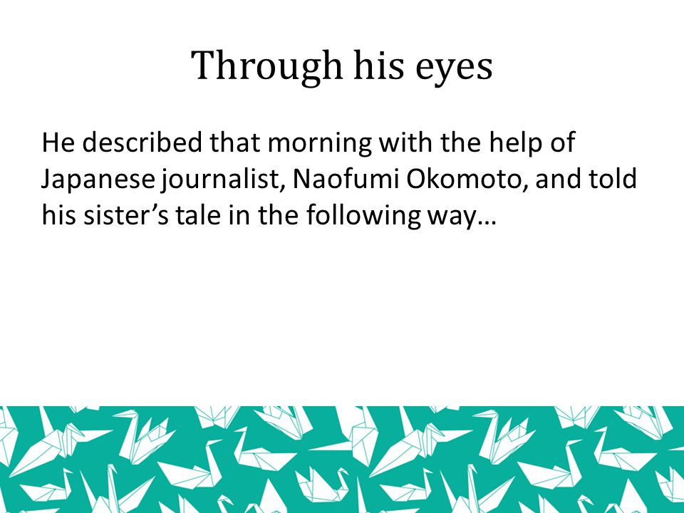 He described that morning with the help of Japanese journalist, Naofumi Okomoto, and told his sister's tale in the following way… Through his eyes