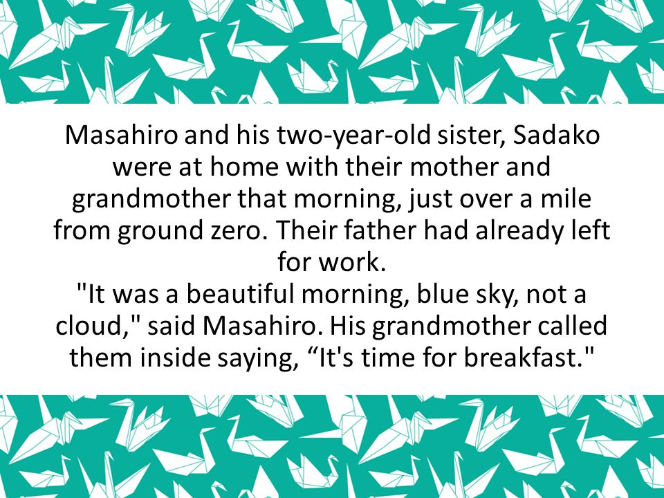 Masahiro and his two-year-old sister, Sadako were at home with their mother and grandmother that morning, just over a mile from ground zero. Their fat