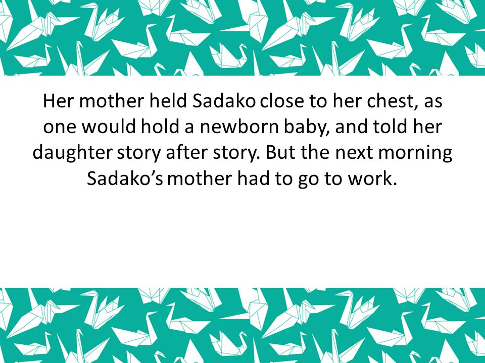 Her mother held Sadako close to her chest, as one would hold a newborn baby, and told her daughter story after story. But the next morning Sadako's mo
