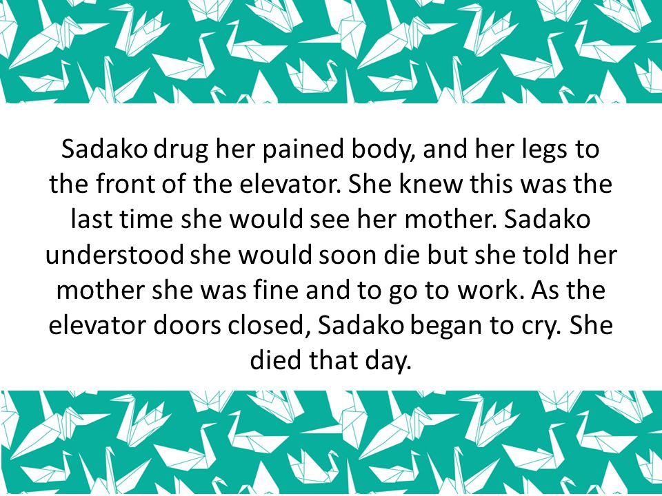 Sadako drug her pained body, and her legs to the front of the elevator. She knew this was the last time she would see her mother. Sadako understood sh