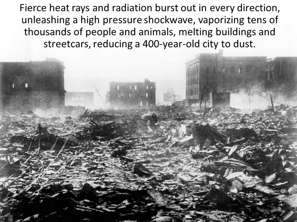 Fierce heat rays and radiation burst out in every direction, unleashing a high pressure shockwave, vaporizing tens of thousands of people and animals,