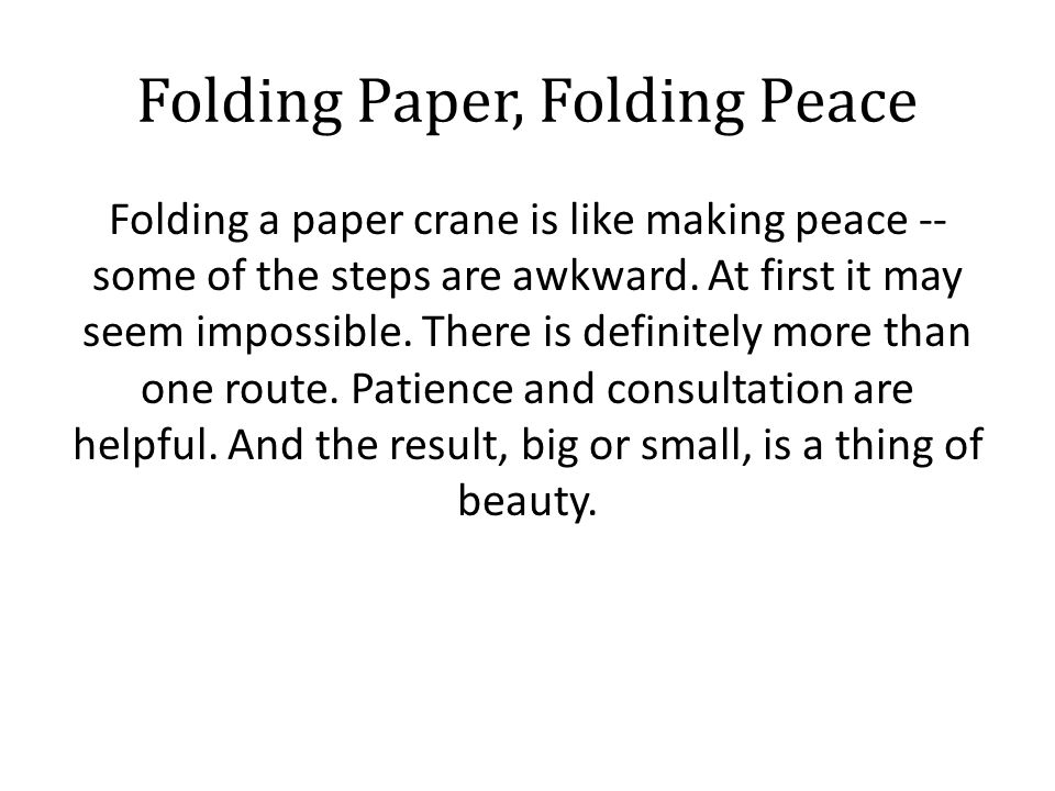 Folding Paper, Folding Peace Folding a paper crane is like making peace -- some of the steps are awkward. At first it may seem impossible. There is de