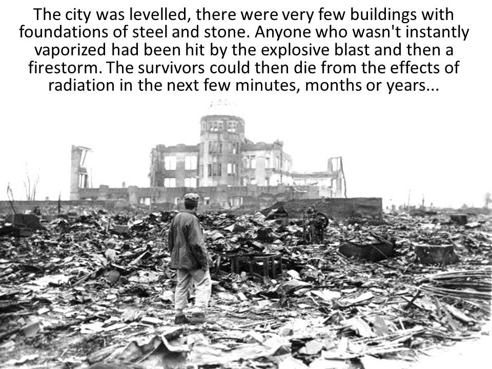The city was levelled, there were very few buildings with foundations of steel and stone. Anyone who wasn't instantly vaporized had been hit by the ex