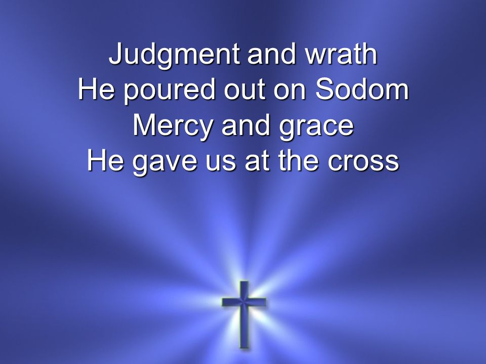 Judgment and wrath He poured out on Sodom Mercy and grace He gave us at the cross