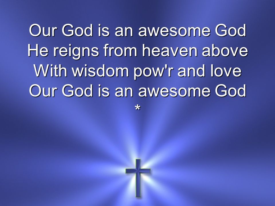 Our God is an awesome God He reigns from heaven above With wisdom pow r and love Our God is an awesome God *