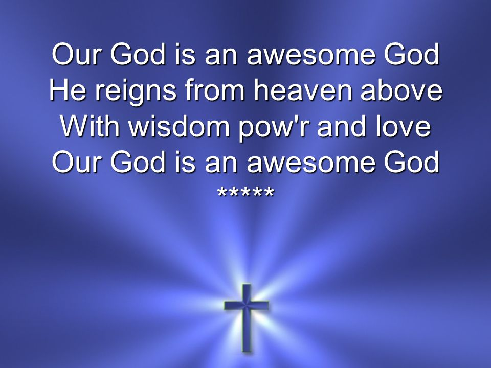 He reigns from heaven above With wisdom pow r and love Our God is an awesome God *****