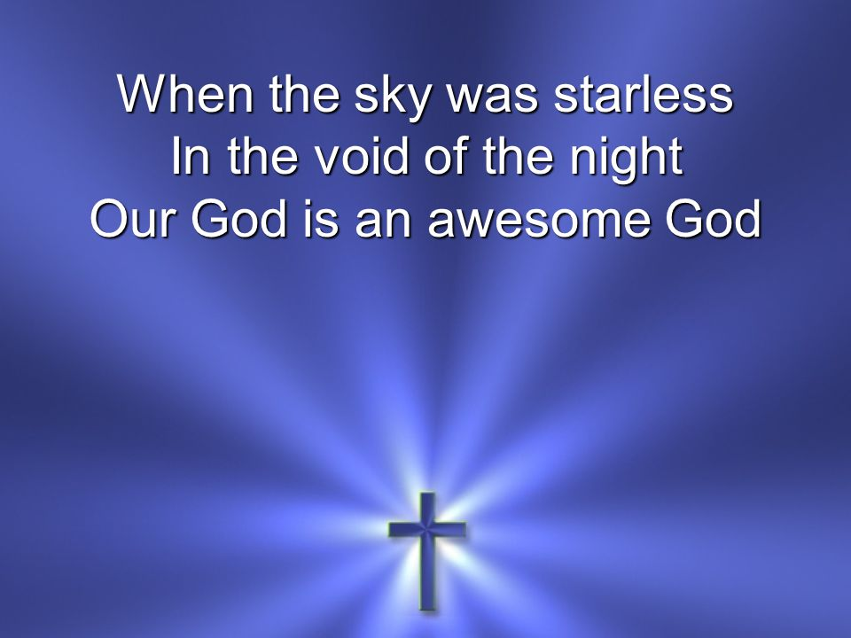 When the sky was starless In the void of the night Our God is an awesome God