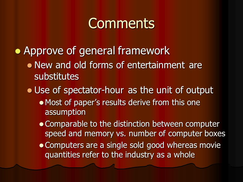 Comments Approve of general framework Approve of general framework New and old forms of entertainment are substitutes New and old forms of entertainment are substitutes Use of spectator-hour as the unit of output Use of spectator-hour as the unit of output Most of paper's results derive from this one assumption Most of paper's results derive from this one assumption Comparable to the distinction between computer speed and memory vs.
