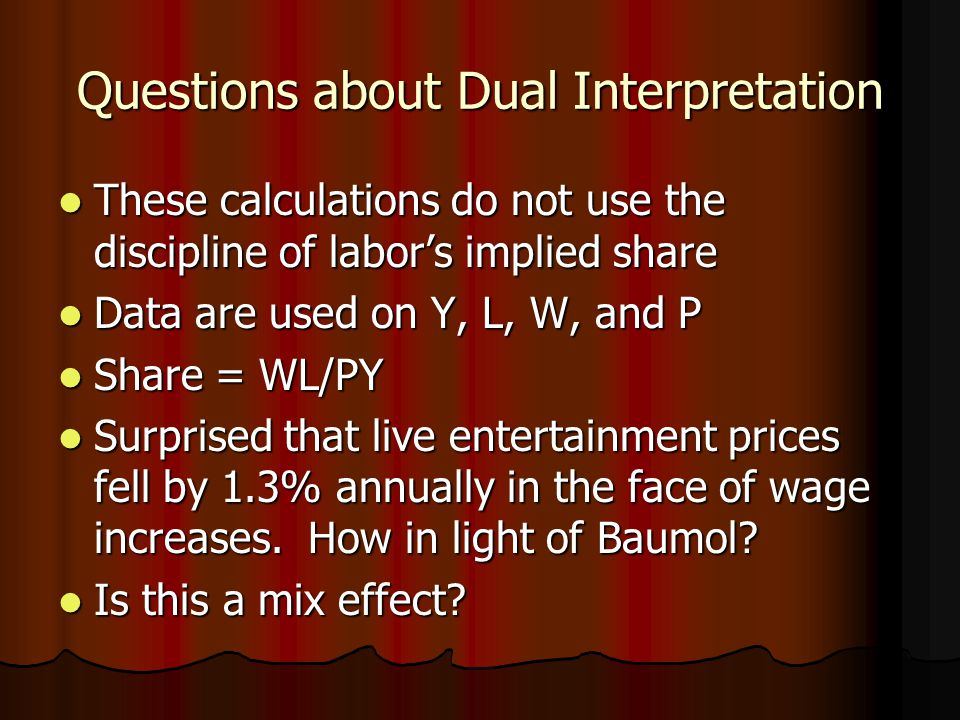 Questions about Dual Interpretation These calculations do not use the discipline of labor's implied share These calculations do not use the discipline of labor's implied share Data are used on Y, L, W, and P Data are used on Y, L, W, and P Share = WL/PY Share = WL/PY Surprised that live entertainment prices fell by 1.3% annually in the face of wage increases.