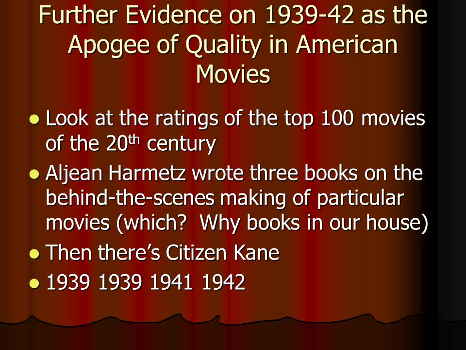 Further Evidence on 1939-42 as the Apogee of Quality in American Movies Look at the ratings of the top 100 movies of the 20 th century Look at the ratings of the top 100 movies of the 20 th century Aljean Harmetz wrote three books on the behind-the-scenes making of particular movies (which.