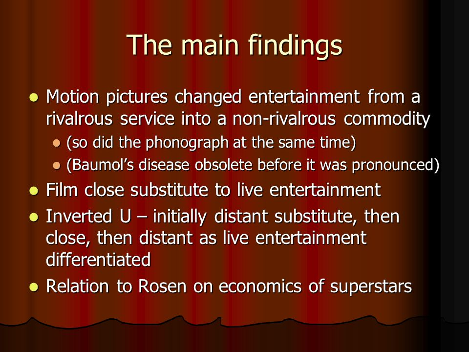 The main findings Motion pictures changed entertainment from a rivalrous service into a non-rivalrous commodity Motion pictures changed entertainment from a rivalrous service into a non-rivalrous commodity (so did the phonograph at the same time) (so did the phonograph at the same time) (Baumol's disease obsolete before it was pronounced) (Baumol's disease obsolete before it was pronounced) Film close substitute to live entertainment Film close substitute to live entertainment Inverted U – initially distant substitute, then close, then distant as live entertainment differentiated Inverted U – initially distant substitute, then close, then distant as live entertainment differentiated Relation to Rosen on economics of superstars Relation to Rosen on economics of superstars