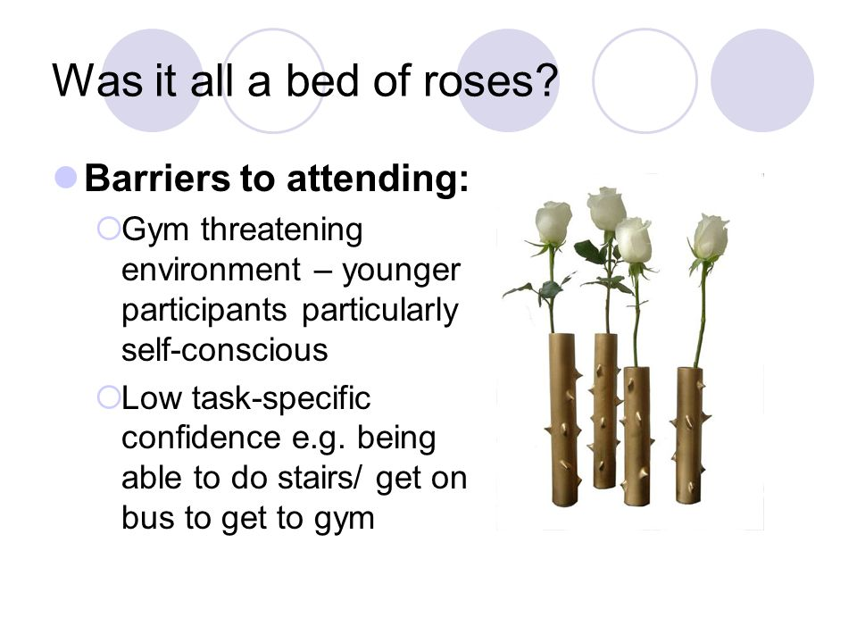 Was it all a bed of roses? Barriers to attending:  Gym threatening environment – younger participants particularly self-conscious  Low task-specific