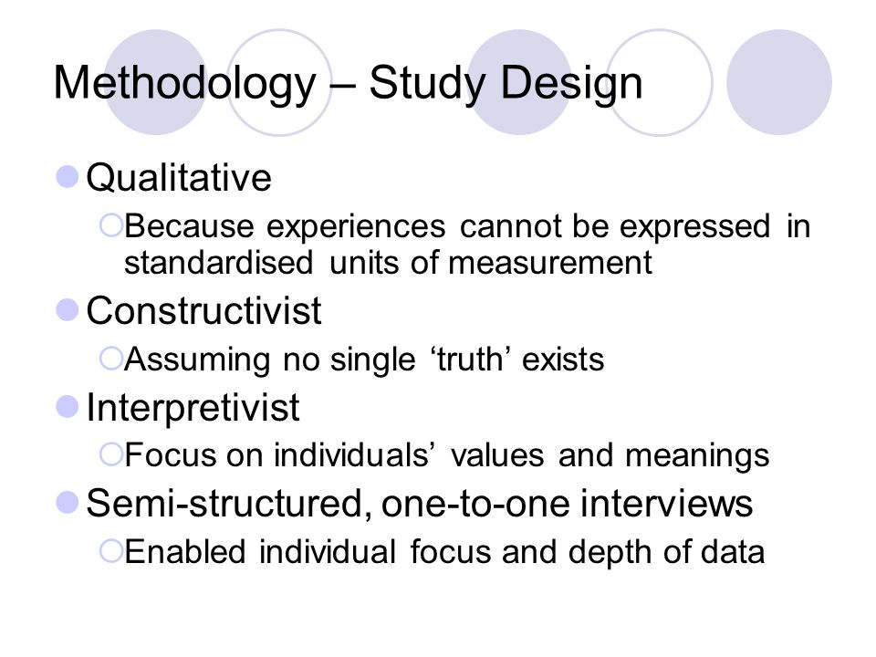 Methodology – Study Design Qualitative  Because experiences cannot be expressed in standardised units of measurement Constructivist  Assuming no sin