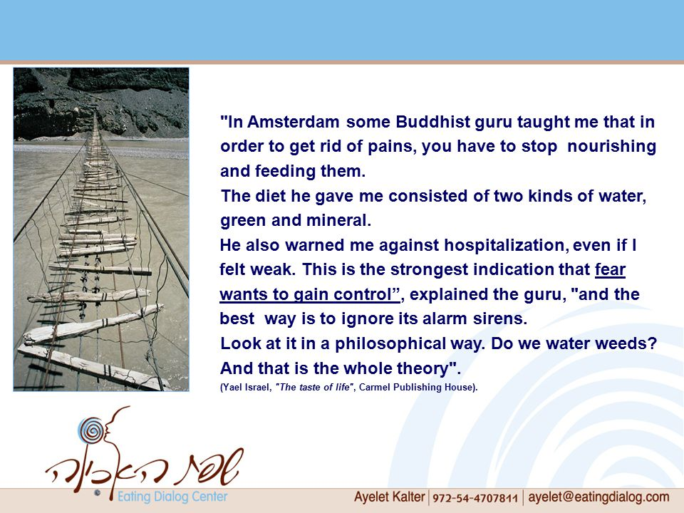 In Amsterdam some Buddhist guru taught me that in order to get rid of pains, you have to stop nourishing and feeding them.