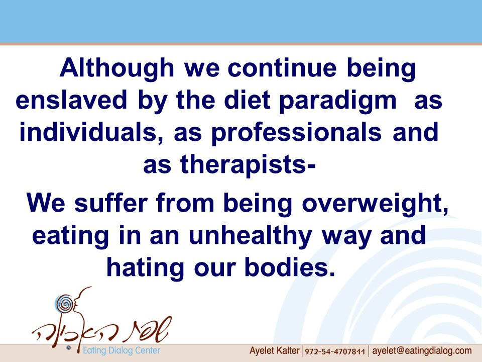 Although we continue being enslaved by the diet paradigm as individuals, as professionals and as therapists- We suffer from being overweight, eating in an unhealthy way and hating our bodies.
