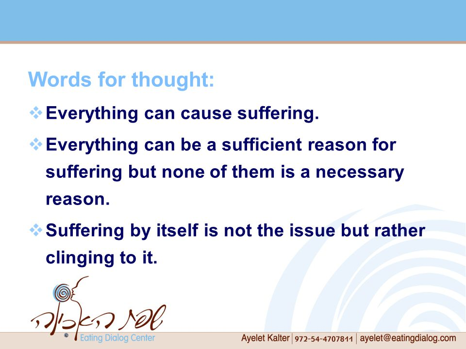 Words for thought:  Everything can cause suffering.