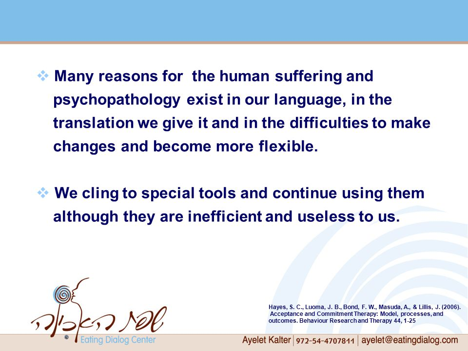  Many reasons for the human suffering and psychopathology exist in our language, in the translation we give it and in the difficulties to make changes and become more flexible.