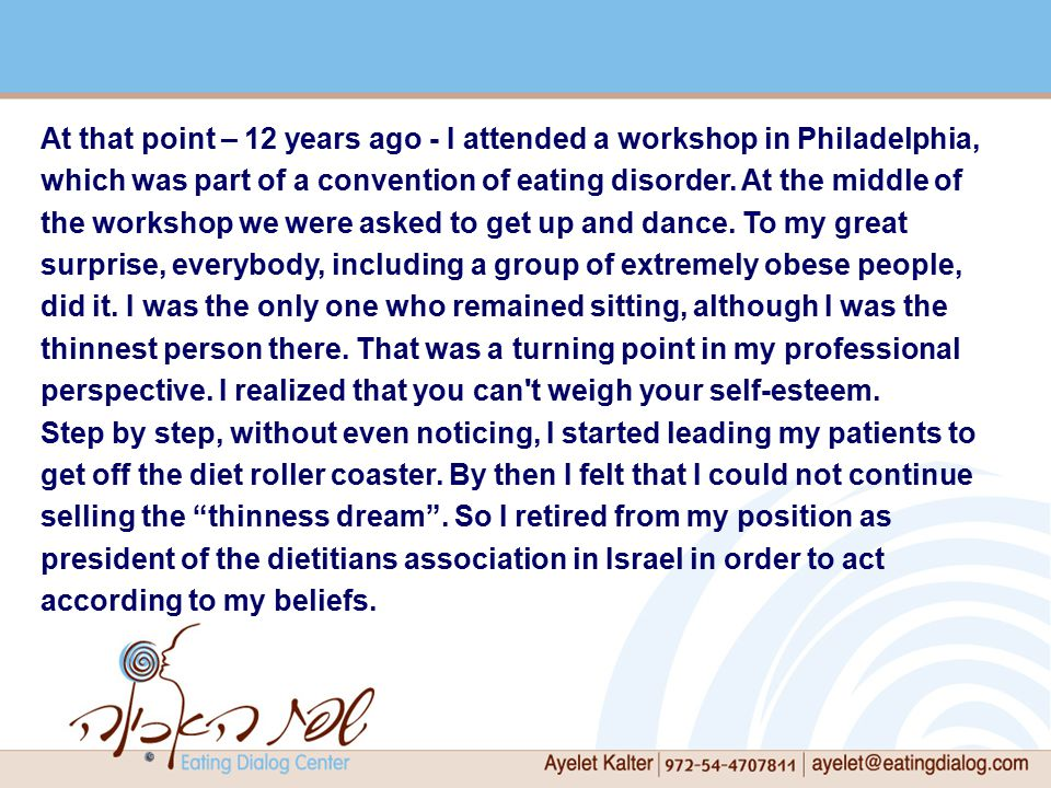 At that point – 12 years ago - I attended a workshop in Philadelphia, which was part of a convention of eating disorder.
