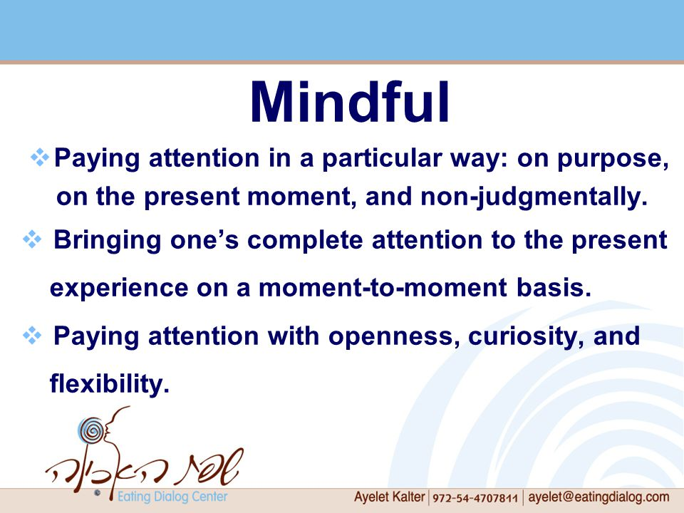 Mindful  Paying attention in a particular way: on purpose, on the present moment, and non-judgmentally.