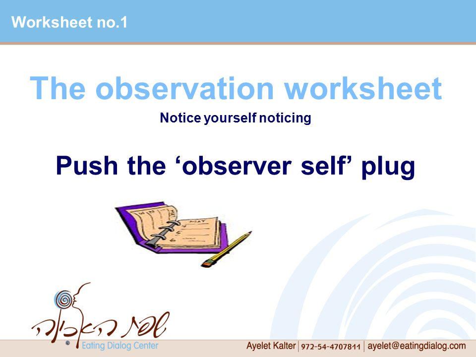 The observation worksheet Notice yourself noticing Push the 'observer self' plug Worksheet no.1