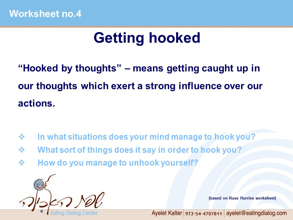 Getting hooked Hooked by thoughts – means getting caught up in our thoughts which exert a strong influence over our actions.