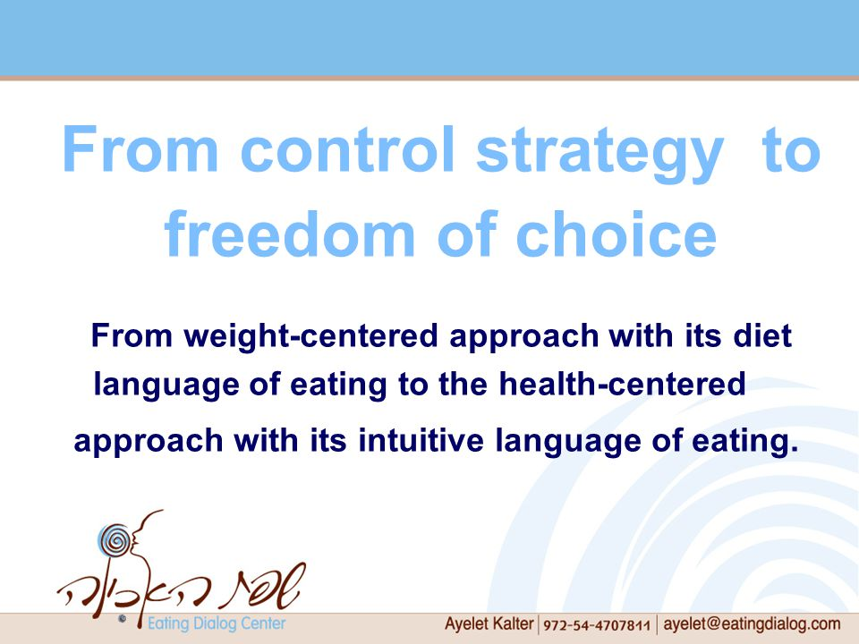 From control strategy to freedom of choice From weight-centered approach with its diet language of eating to the health-centered approach with its intuitive language of eating.