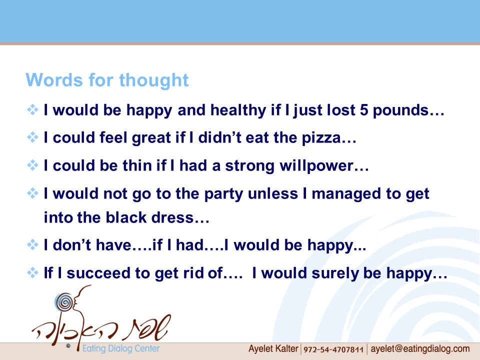Words for thought  I would be happy and healthy if I just lost 5 pounds…  I could feel great if I didn't eat the pizza…  I could be thin if I had a strong willpower…  I would not go to the party unless I managed to get into the black dress…  I don't have….if I had….I would be happy...