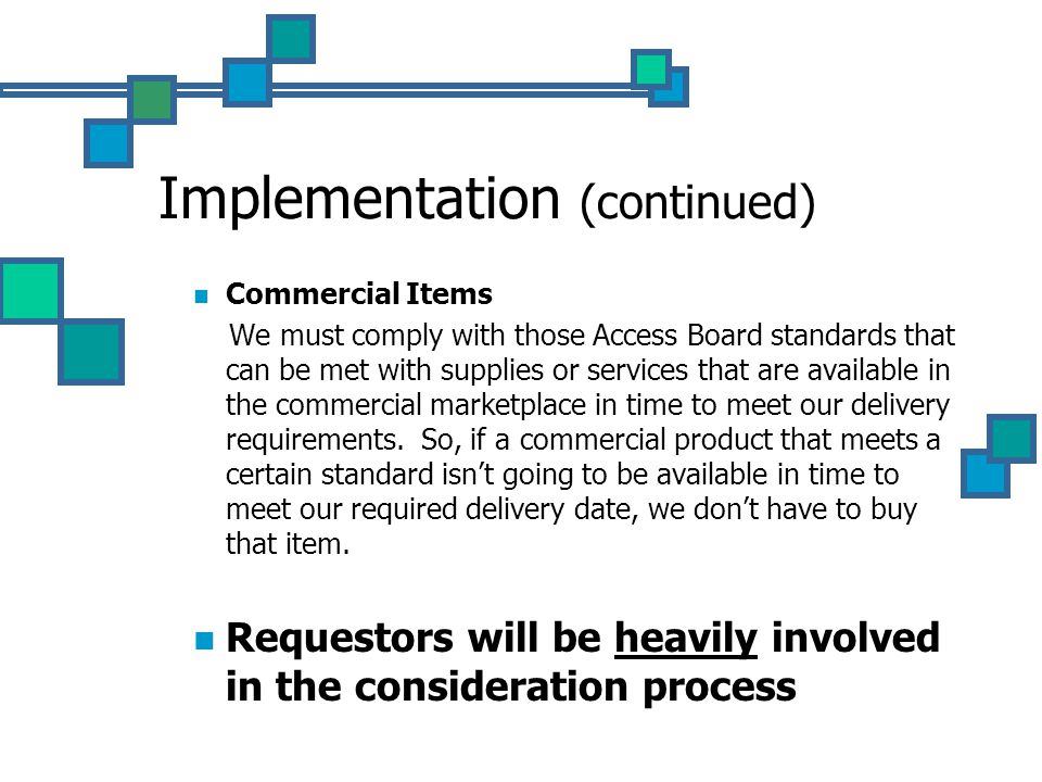 Implementation (continued) Commercial Items We must comply with those Access Board standards that can be met with supplies or services that are available in the commercial marketplace in time to meet our delivery requirements.