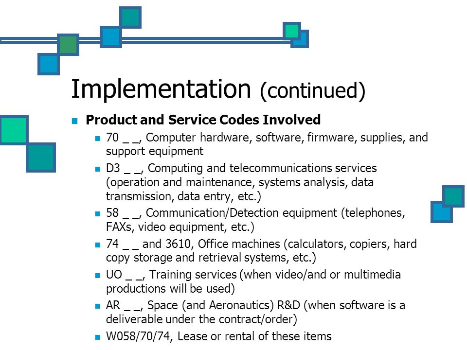 Implementation (continued) Product and Service Codes Involved 70 _ _, Computer hardware, software, firmware, supplies, and support equipment D3 _ _, Computing and telecommunications services (operation and maintenance, systems analysis, data transmission, data entry, etc.) 58 _ _, Communication/Detection equipment (telephones, FAXs, video equipment, etc.) 74 _ _ and 3610, Office machines (calculators, copiers, hard copy storage and retrieval systems, etc.) UO _ _, Training services (when video/and or multimedia productions will be used) AR _ _, Space (and Aeronautics) R&D (when software is a deliverable under the contract/order) W058/70/74, Lease or rental of these items